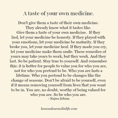 Don't give them a taste of their own medicine. They already know what it tastes like. Give them a taste of your own medicine. If they lied, let your medicine be honesty. If they played with your emotions, let your medicine be maturity. If they broke you, let your medicine heal. If they made you cry, let your medicine make …