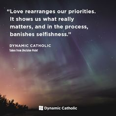 """""""Love rearranges our priorities. It shows us what really matters, and in the process, banishes selfishness."""" From DECISION POINT, Dynamic Catholic's FREE program for Confirmation. Prayer Quotes, Faith Quotes, Spiritual Quotes, Catholic Confirmation, Catholic Prayers, Catholic Beliefs, Good Life Quotes, Quotes To Live By, Best Quotes"""