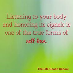 Listening to your body and honoring its signals is one of the true forms of self-love. (Brooke Castillo) | TheLifeCoachSchool.com