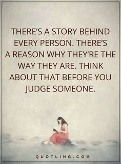Judging Quotes | There's a story behind every person. There's a reason why they're the way they are. Think about that before you judge someone.