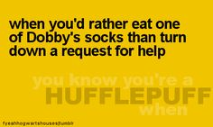 you know you're a Hufflepuff when... you'd rather eat one of Dobby's socks than turn down a request for help