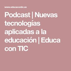 Podcast | Nuevas tecnologías aplicadas a la educación | Educa con TIC