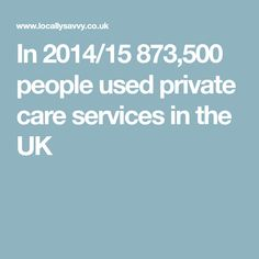 In 2014/15 873,500 people used private care services in the UK