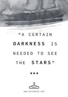 """""""A Certain Darkness is Needed to see the Stars."""" 