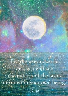 Let the waters settle and you will see the moon and the stars mirrored in your own being | Anonymous ART of Revolution