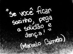 """""""Se você ficar sozinho, pega a solidão e dança!"""" (Marcelo Camelo)"""