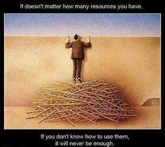 It doesn't matter how many resources you have if you don't know to use them, it will never be enough.