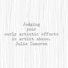 Judging your early artistic efforts is artist abuse. Words Of Wisdom Quotes, Writing Quotes, Encouragement Quotes, Uplifting Quotes, Meaningful Quotes, Make A Quote, Julia Cameron, The Artist's Way, Artist Problems