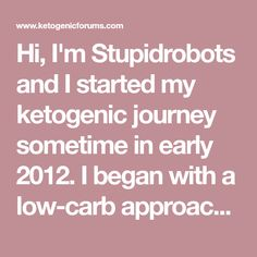 Hi, I'm Stupidrobots and I started my ketogenic journey sometime in early 2012. I began with a low-carb approach in general, sort of afraid of fats and basically under the assumption that yes low carb will make you lose…