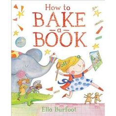 """""""I am going to bake a book!"""" How to Bake a Book by Ella Burfoot Discover the secret ingredients to crafting a truly delicious story!  Turn up the heat- the bubbles quicken."""