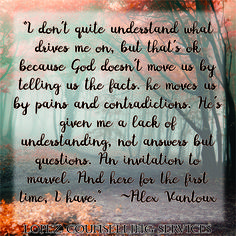 I don't quite understand what drives me on, but that's ok because God doesn't move us by telling us the facts, He moves us by pains and contradictions. He's given me a lack of understanding, not answers but questions. An invitation to marvel. And here for the first time, I have. ~Alex Vantoux