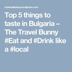 Top 5 things to taste in Bulgaria – The Travel Bunny  #Eat and #Drink like a #local