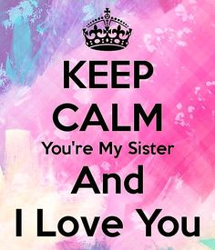 """KEEP CALM You're My Sister And I LOVE YOU!"""