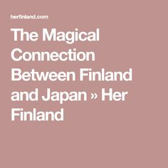 The Magical Connection Between Finland and Japan » Her Finland