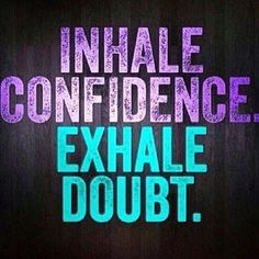 Happy hump day! Inhale confidence, e hale doubt and just go for it!