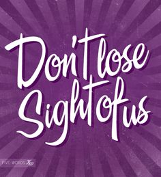 Don't lose sight of us