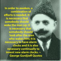 In order to awaken, a combination of efforts is needed. It is necessary that somebody should wake the man up; it is necessary that somebody should look after the man who wakes him; it is necessary to have alarm clocks and it is also necessary continually to invent new alarm clocks. ~ George Gurdjieff Quotes