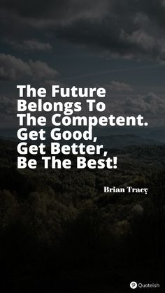 The future belongs to the competent. Get Good. Get Better. Be The Best. - Brian Tracy Good Or Well, Get Well, New Quotes, Motivational Quotes, Inspirational Quotes, Charlamagne Tha God, Corrie Ten Boom, For What It's Worth, Everyday Quotes