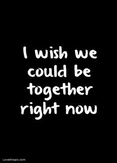 i wish we could be together right now love quotes relationships quote sad lovequotes lovequote brokenhearted missyou