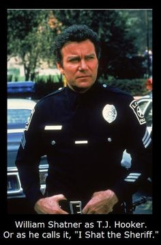 """William Shatner well after Star Trek, as T.J. Hooker. Or as he calls it, """"I Shat the Sheriff."""" You're welcome Bill. See more humor pins on Chuck's Fun Stuff board. #williamshatner #startrek"""