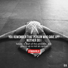 You Remember That Person Who Gave UpNeither do it. Failure is part of the process, but giving up is not an option!http://www.gymaholic.co