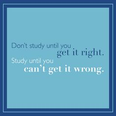 Inspirational Quote- Don't study until you get it right. Study until you can't get it wrong.