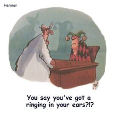 Ringing in your ears - hehe.    Tinnitus Explained https://www.pinterest.com/pin/353040058262382685/