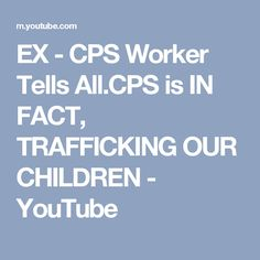 EX - CPS Worker Tells All.CPS is IN FACT, TRAFFICKING OUR CHILDREN - YouTube