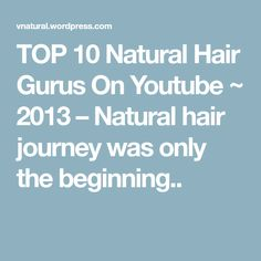 TOP 10 Natural Hair Gurus On Youtube ~ 2013 – Natural hair journey was only the beginning..