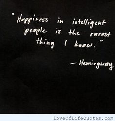 Earnest Hemingway quote on happiness in intelligent people - http://www.loveoflifequotes.com/inspirational/earnest-hemingway-quote-happiness-intelligent-people/