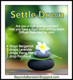 Settle Down!  If you're a high-energy person, I bet you have a hard time settling down. Diffuse this blend of oils and be calm. BeyondaBandaid.Blogspot.com
