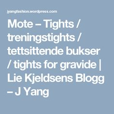Mote – Tights / treningstights / tettsittende bukser / tights for gravide | Lie Kjeldsens Blogg – J Yang