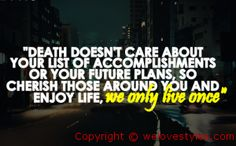 So true. Live each day like it's your last