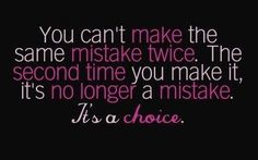 You can't make the same mistake twice. The second time you make it, it's no longer a mistake ~ it's a choice.