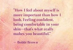 """How I feel about myself is more important than how I look.  Feeling confident, being comfortable in your skin – that's what really makes you beautiful."" – Bobbi Brown"