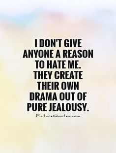 I don't give anyone a reason to hate me. They create their own drama out of pure jealousy. Picture Quotes.