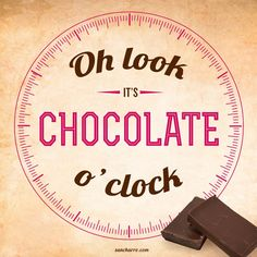 Oh look its chocolate time... all the time