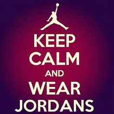 Keep calm & wear Jordans.
