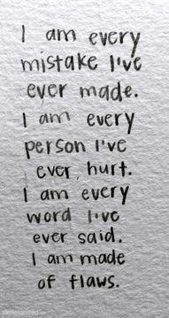 I am every mistake I've ever made. I am every person I've ever hurt. I am every word I've ever said. I am made of flaws.