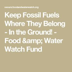 Keep Fossil Fuels Where They Belong - In the Ground! - Food & Water Watch Fund