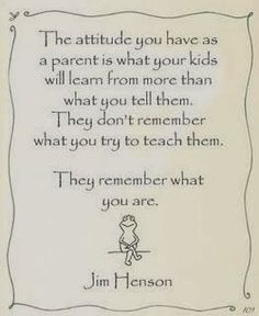 """The attitude you have as a parent is what your kids will learn from more than what you tell them. They don't remember what you try to teach them. They remember what you are."" Jim Henson"