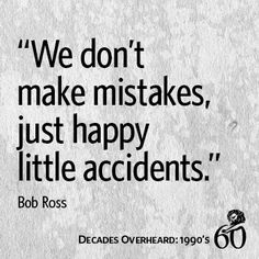 """We don't make mistakes, just happy little accidents."" - Bob Ross"