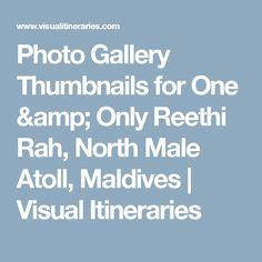 Photo Gallery Thumbnails for One & Only Reethi Rah, North Male Atoll, Maldives | Visual Itineraries
