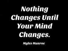 nothing changes until your mind changes