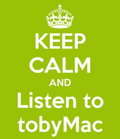 KEEP CALM AND Listen to tobyMac. I'm calm until he's in concert and then I get a lil exited!;) ask anyone who was with me at winter Jam!:)