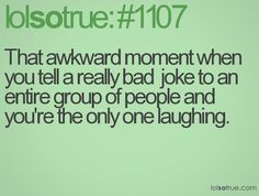 That awkward moment when you tell a really bad  joke to an entire group of people and you're the only one laughing.
