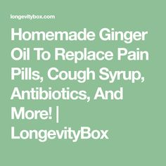 Homemade Ginger Oil To Replace Pain Pills, Cough Syrup, Antibiotics, And More! | LongevityBox