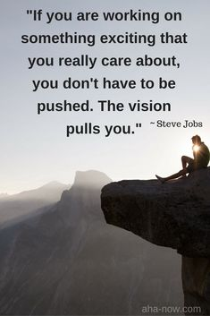 """""""If you are working on something exciting that you really care about, you don't have to be pushed. The vision pushes you.""""~ Steve Jobs"""