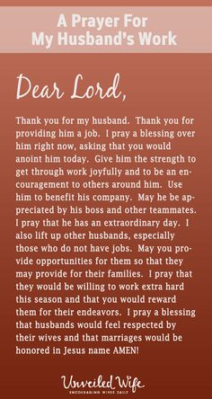 Prayer Of The Day – My Husband's Job --- Dear God, Thank you for my husband.  Thank you for providing him a job.  I pray a blessing over him right now, asking that you would anoint him today.  Give him the strength to get through work joyfully and to be an encouragement to others around him. … Read More Here http://unveiledwife.com/prayer-day-husbands-job/