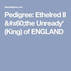 Pedigree: Ethelred II `the Unready' (King) of ENGLAND